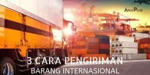 3 Cara Pengiriman Barang Internasional