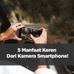 Selain Digunakan untuk Selfie atau Foto, Inilah 5 Manfaat Keren Dari Kamera Smartphone!